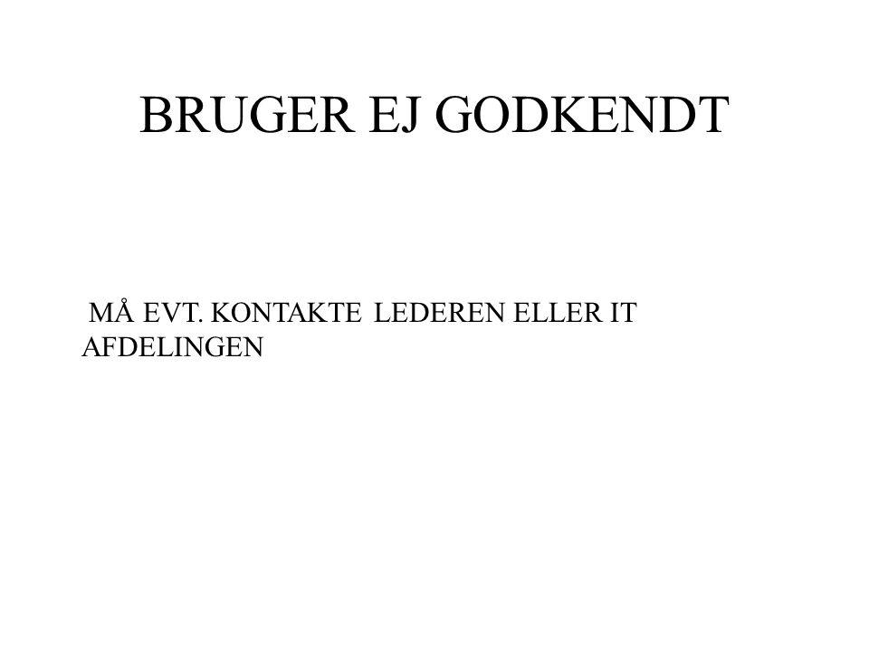 BRUGER EJ GODKENDT MÅ EVT. KONTAKTE LEDEREN ELLER IT AFDELINGEN