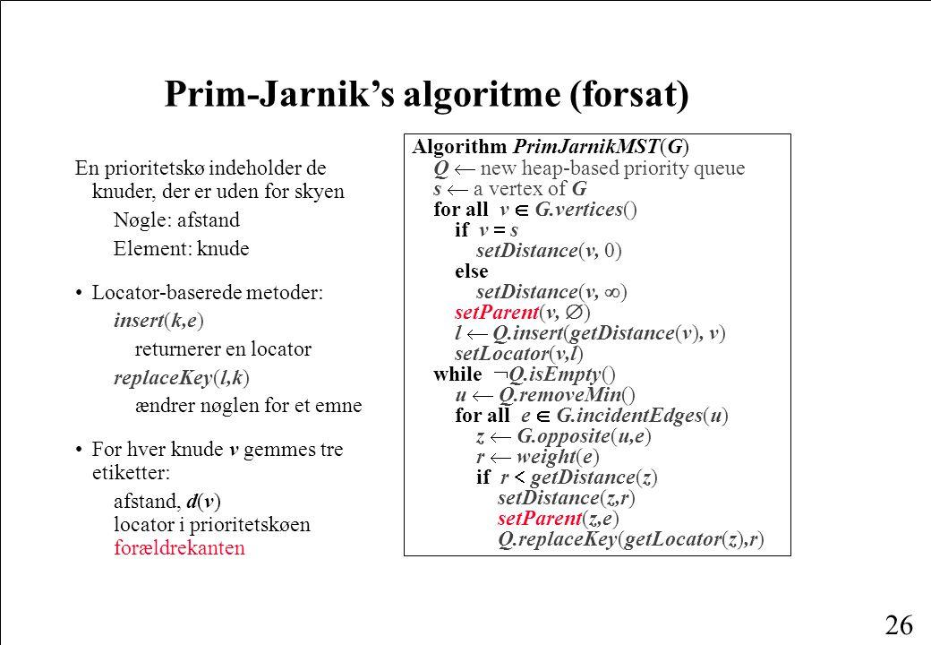 26 Prim-Jarnik's algoritme (forsat) En prioritetskø indeholder de knuder, der er uden for skyen Nøgle: afstand Element: knude Locator-baserede metoder: insert(k,e) returnerer en locator replaceKey(l,k) ændrer nøglen for et emne For hver knude v gemmes tre etiketter: afstand, d(v) locator i prioritetskøen forældrekanten Algorithm PrimJarnikMST(G) Q  new heap-based priority queue s  a vertex of G for all v  G.vertices() if v  s setDistance(v, 0) else setDistance(v,  ) setParent(v,  ) l  Q.insert(getDistance(v), v) setLocator(v,l) while  Q.isEmpty() u  Q.removeMin() for all e  G.incidentEdges(u) z  G.opposite(u,e) r  weight(e) if r  getDistance(z) setDistance(z,r) setParent(z,e) Q.replaceKey(getLocator(z),r)