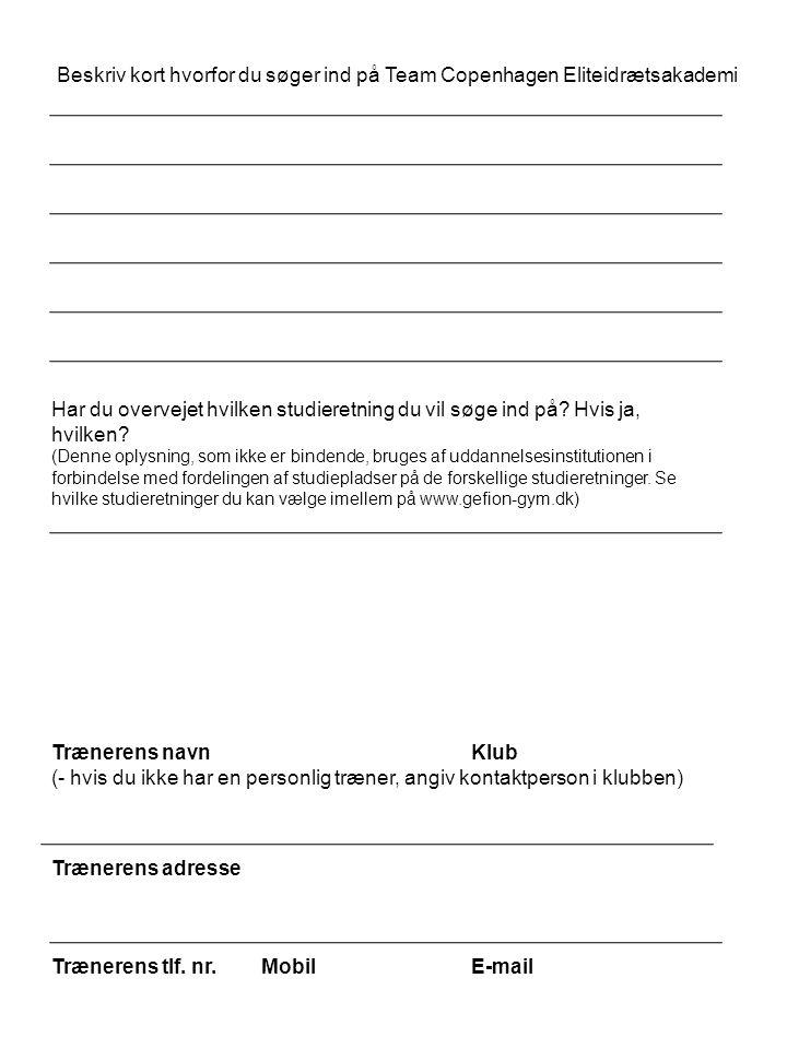 Beskriv kort hvorfor du søger ind på Team Copenhagen Eliteidrætsakademi Trænerens navnKlub (- hvis du ikke har en personlig træner, angiv kontaktperson i klubben) Trænerens adresse Trænerens tlf.