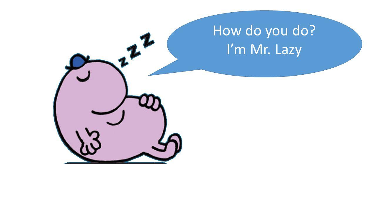 How do you do I'm Mr. Lazy