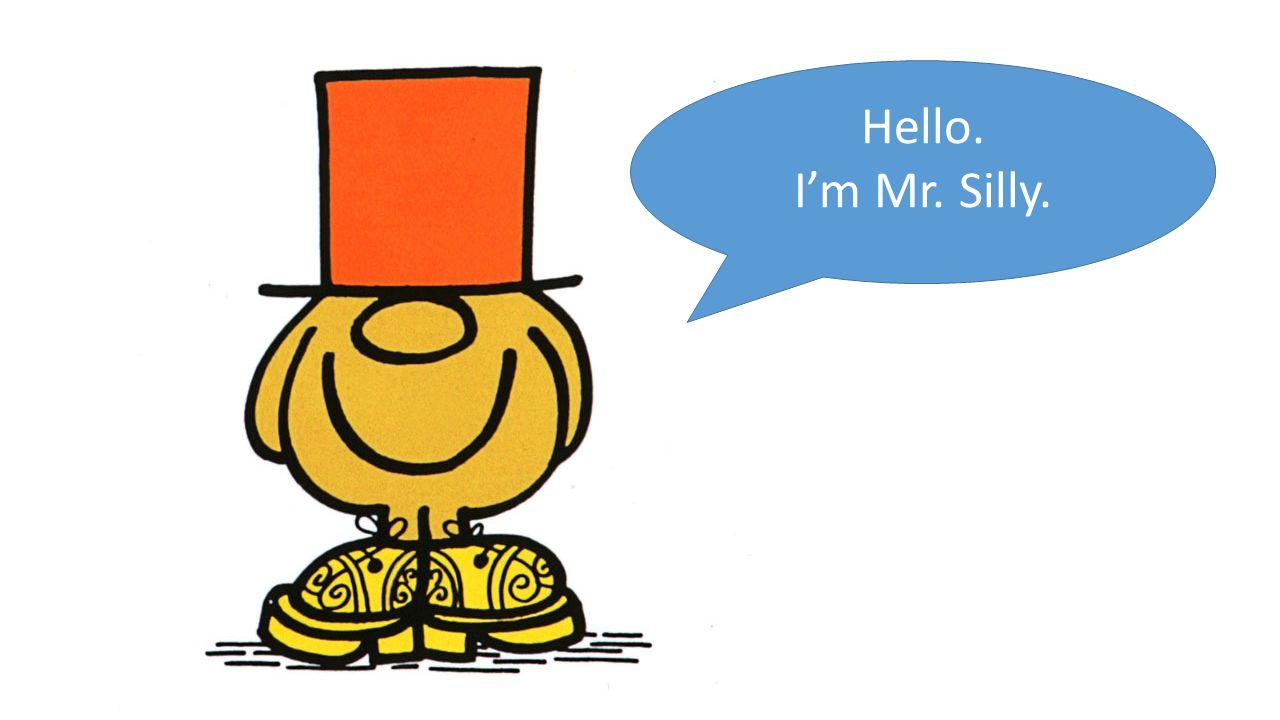 Hello. I'm Mr. Silly.