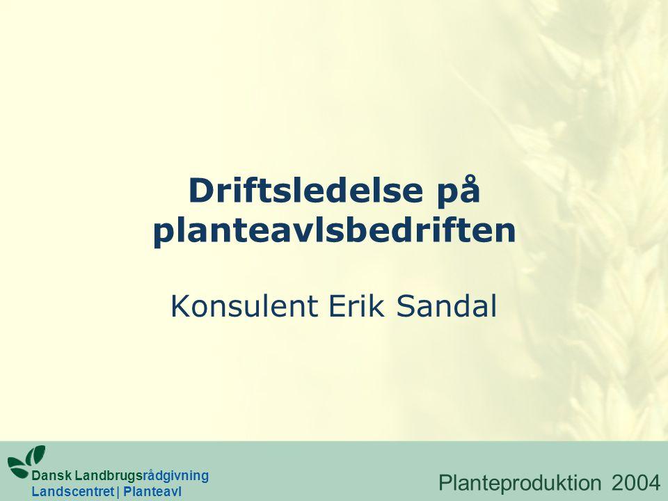 Driftsledelse på planteavlsbedriften Konsulent Erik Sandal Dansk Landbrugsrådgivning Landscentret | Planteavl Planteproduktion 2004
