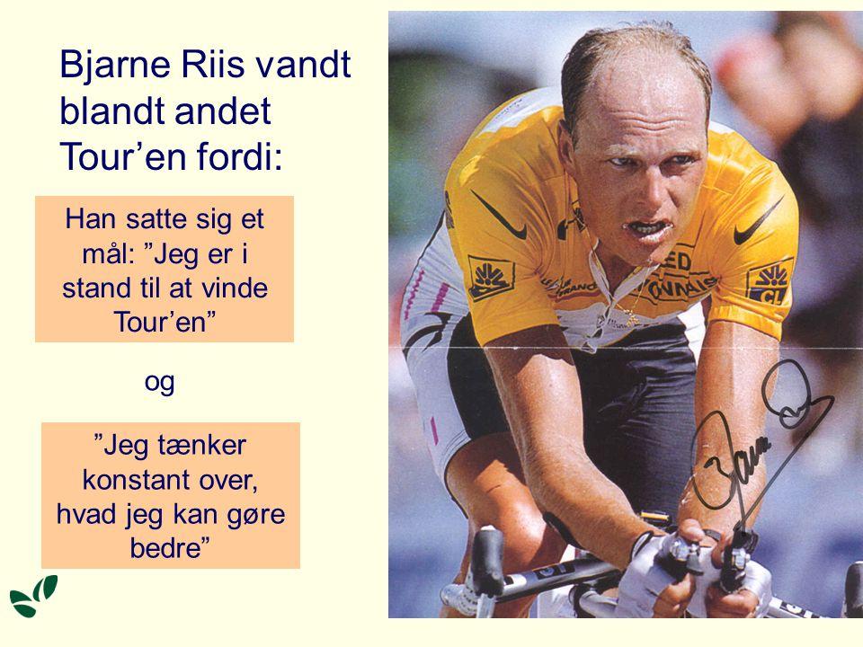 Bjarne Riis vandt blandt andet Tour'en fordi: Jeg tænker konstant over, hvad jeg kan gøre bedre Han satte sig et mål: Jeg er i stand til at vinde Tour'en og