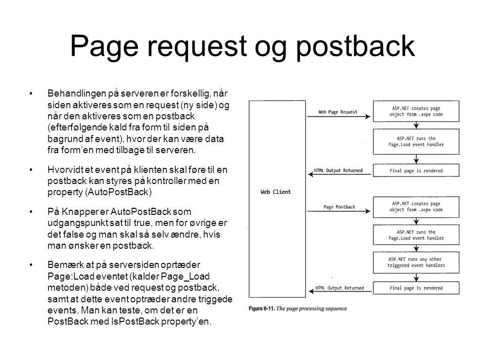 Page request og postback Behandlingen på serveren er forskellig, når siden aktiveres som en request (ny side) og når den aktiveres som en postback (efterfølgende kald fra form til siden på bagrund af event), hvor der kan være data fra form'en med tilbage til serveren.