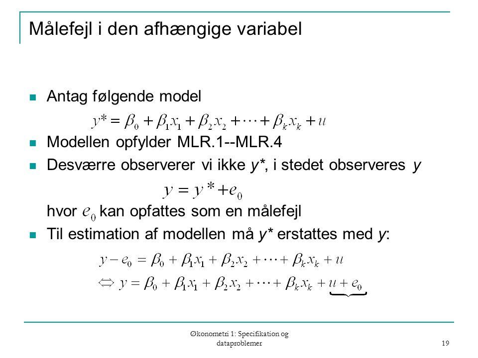 Økonometri 1: Specifikation og dataproblemer 19 Målefejl i den afhængige variabel Antag følgende model Modellen opfylder MLR.1--MLR.4 Desværre observerer vi ikke y*, i stedet observeres y hvor kan opfattes som en målefejl Til estimation af modellen må y* erstattes med y: