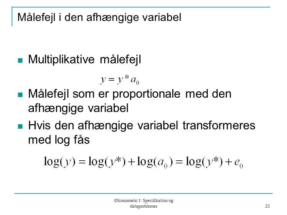 Økonometri 1: Specifikation og dataproblemer 23 Målefejl i den afhængige variabel Multiplikative målefejl Målefejl som er proportionale med den afhængige variabel Hvis den afhængige variabel transformeres med log fås