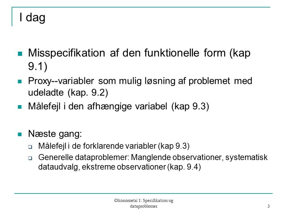 Økonometri 1: Specifikation og dataproblemer 3 I dag Misspecifikation af den funktionelle form (kap 9.1) Proxy--variabler som mulig løsning af problemet med udeladte (kap.