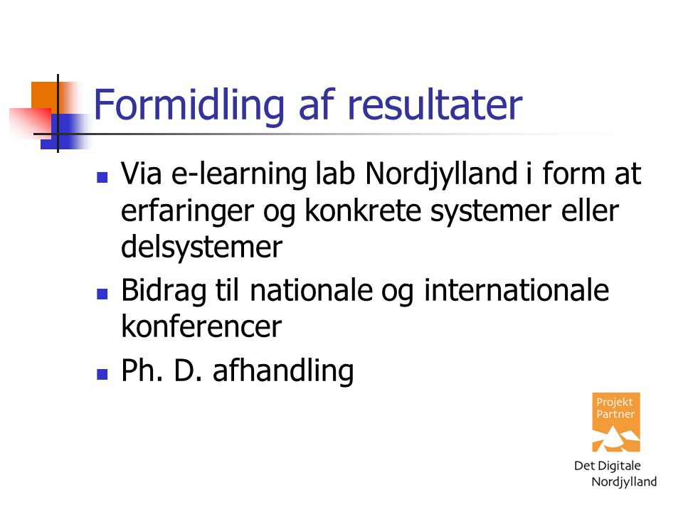 Formidling af resultater Via e-learning lab Nordjylland i form at erfaringer og konkrete systemer eller delsystemer Bidrag til nationale og internationale konferencer Ph.