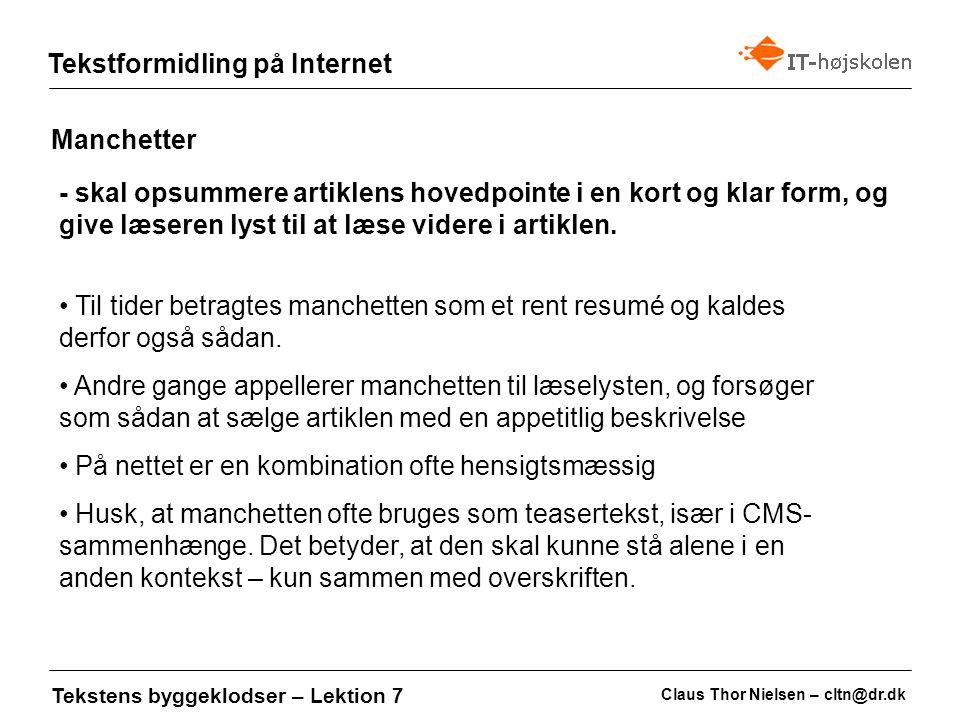 Claus Thor Nielsen – cltn@dr.dk Tekstformidling på Internet Tekstens byggeklodser – Lektion 7 Mellemrubrikker - skal hjælpe læseren med at orientere sig i teksten Mellemrubrikken bør tage udgangspunkt i, hvad læseren gerne vil have at vide og selvfølgelig hvad afsnittet handler om Brug derfor gerne spørgsmål: Hvad er min ret som medarbejder Eller svar på brugerens spørgsmål: Du kan få SU som frisørelev Lad læseren være hovedperson: Brug gerne du eller spil på de direkte implikationer for læseren Brug gerne bydeform (imperativ)