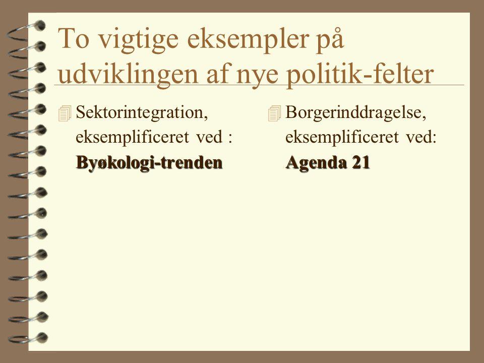 To vigtige eksempler på udviklingen af nye politik-felter Byøkologi-trenden 4 Sektorintegration, eksemplificeret ved : Byøkologi-trenden Agenda 21 4 Borgerinddragelse, eksemplificeret ved: Agenda 21