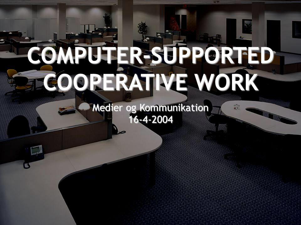 COMPUTER-SUPPORTED COOPERATIVE WORK Medier og Kommunikation 16-4-2004