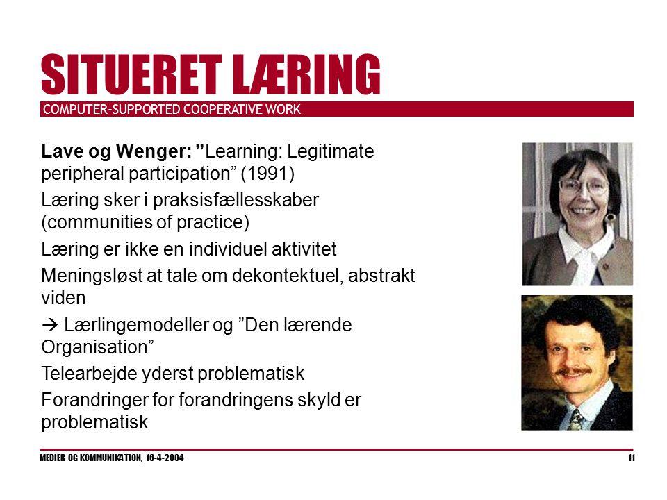 COMPUTER-SUPPORTED COOPERATIVE WORK MEDIER OG KOMMUNIKATION, 16-4-2004 11 SITUERET LÆRING Lave og Wenger: Learning: Legitimate peripheral participation (1991) Læring sker i praksisfællesskaber (communities of practice) Læring er ikke en individuel aktivitet Meningsløst at tale om dekontektuel, abstrakt viden  Lærlingemodeller og Den lærende Organisation Telearbejde yderst problematisk Forandringer for forandringens skyld er problematisk