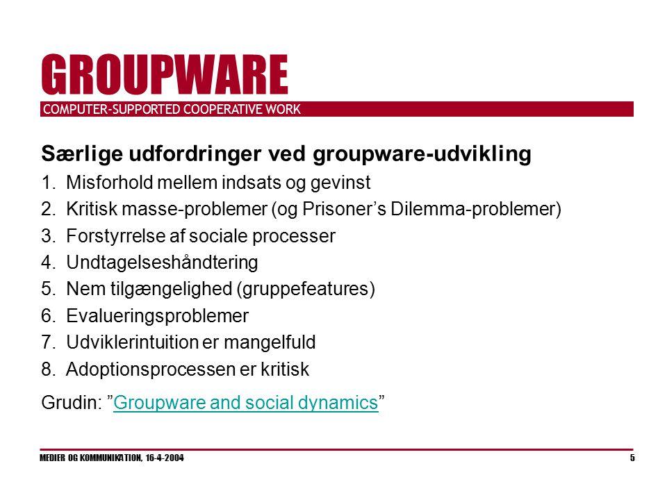 COMPUTER-SUPPORTED COOPERATIVE WORK MEDIER OG KOMMUNIKATION, 16-4-2004 5 GROUPWARE Særlige udfordringer ved groupware-udvikling 1.Misforhold mellem indsats og gevinst 2.Kritisk masse-problemer (og Prisoner's Dilemma-problemer) 3.Forstyrrelse af sociale processer 4.Undtagelseshåndtering 5.Nem tilgængelighed (gruppefeatures) 6.Evalueringsproblemer 7.Udviklerintuition er mangelfuld 8.Adoptionsprocessen er kritisk Grudin: Groupware and social dynamics Groupware and social dynamics
