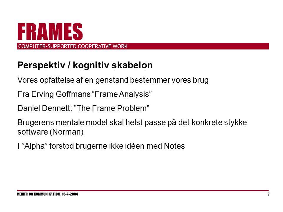 COMPUTER-SUPPORTED COOPERATIVE WORK MEDIER OG KOMMUNIKATION, 16-4-2004 7 FRAMES Perspektiv / kognitiv skabelon Vores opfattelse af en genstand bestemmer vores brug Fra Erving Goffmans Frame Analysis Daniel Dennett: The Frame Problem Brugerens mentale model skal helst passe på det konkrete stykke software (Norman) I Alpha forstod brugerne ikke idéen med Notes
