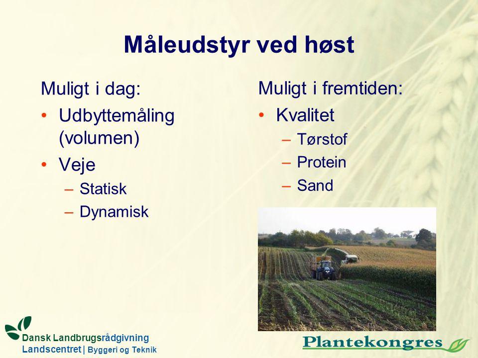 Dansk Landbrugsrådgivning Landscentret | Byggeri og Teknik Måleudstyr ved høst Muligt i dag: Udbyttemåling (volumen) Veje –Statisk –Dynamisk Muligt i fremtiden: Kvalitet –Tørstof –Protein –Sand