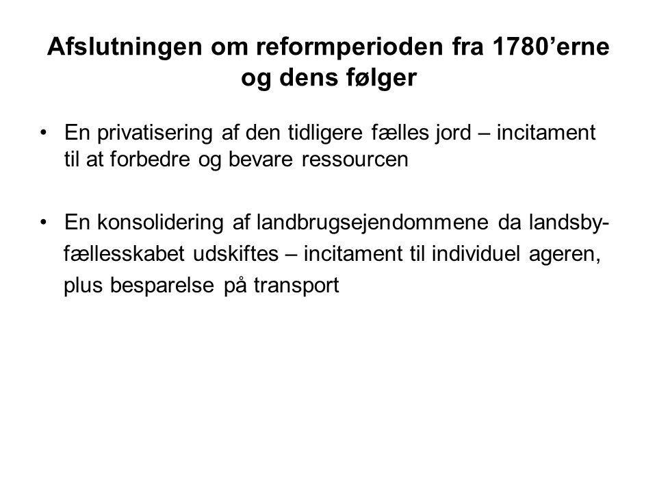 Afslutningen om reformperioden fra 1780'erne og dens følger En privatisering af den tidligere fælles jord – incitament til at forbedre og bevare ressourcen En konsolidering af landbrugsejendommene da landsby- fællesskabet udskiftes – incitament til individuel ageren, plus besparelse på transport