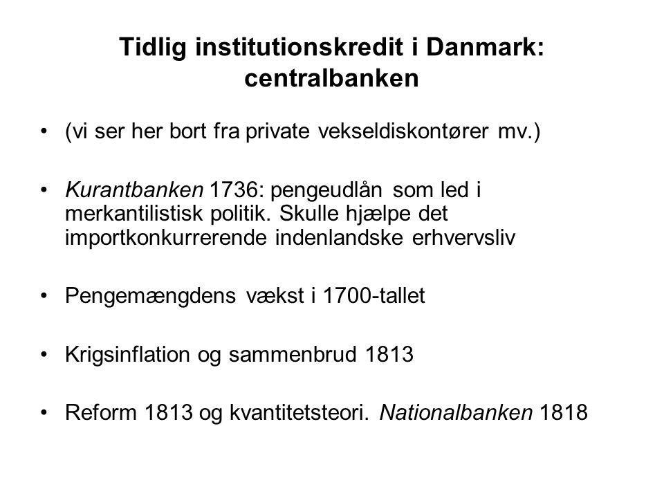 Tidlig institutionskredit i Danmark: centralbanken (vi ser her bort fra private vekseldiskontører mv.) Kurantbanken 1736: pengeudlån som led i merkantilistisk politik.