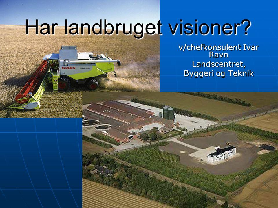 Har landbruget visioner v/chefkonsulent Ivar Ravn Landscentret, Byggeri og Teknik