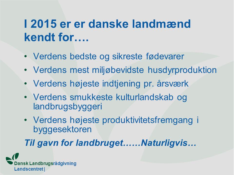 Dansk Landbrugsrådgivning Landscentret | I 2015 er er danske landmænd kendt for….