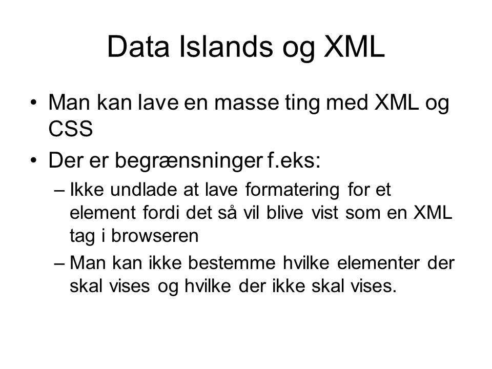 Data Islands og XML Man kan lave en masse ting med XML og CSS Der er begrænsninger f.eks: –Ikke undlade at lave formatering for et element fordi det så vil blive vist som en XML tag i browseren –Man kan ikke bestemme hvilke elementer der skal vises og hvilke der ikke skal vises.