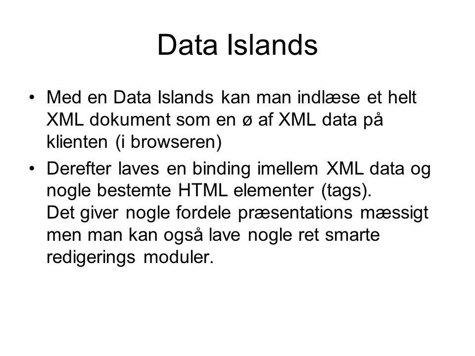 Data Islands Med en Data Islands kan man indlæse et helt XML dokument som en ø af XML data på klienten (i browseren) Derefter laves en binding imellem XML data og nogle bestemte HTML elementer (tags).