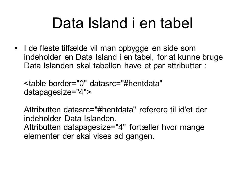 Data Island i en tabel I de fleste tilfælde vil man opbygge en side som indeholder en Data Island i en tabel, for at kunne bruge Data Islanden skal tabellen have et par attributter : Attributten datasrc= #hentdata referere til id et der indeholder Data Islanden.