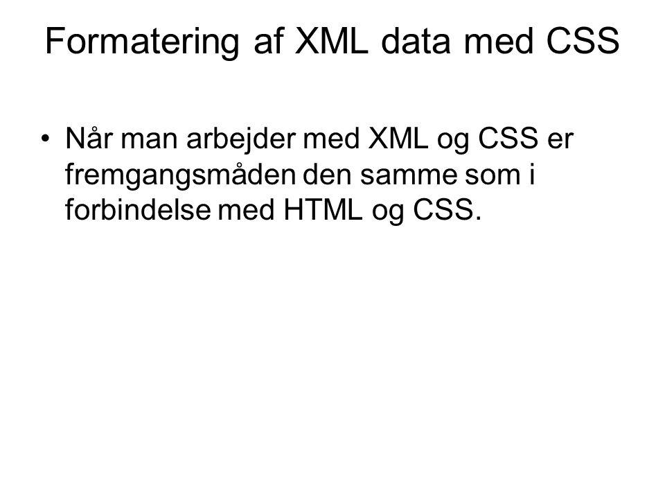 Formatering af XML data med CSS Når man arbejder med XML og CSS er fremgangsmåden den samme som i forbindelse med HTML og CSS.