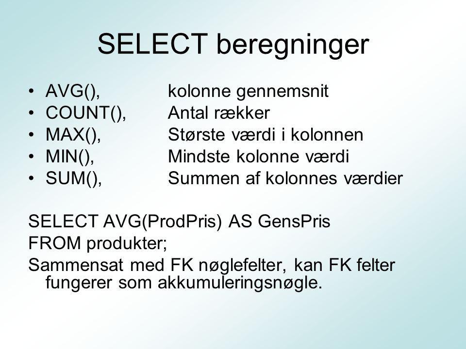 SELECT beregninger AVG(), kolonne gennemsnit COUNT(), Antal rækker MAX(),Største værdi i kolonnen MIN(),Mindste kolonne værdi SUM(),Summen af kolonnes værdier SELECT AVG(ProdPris) AS GensPris FROM produkter; Sammensat med FK nøglefelter, kan FK felter fungerer som akkumuleringsnøgle.