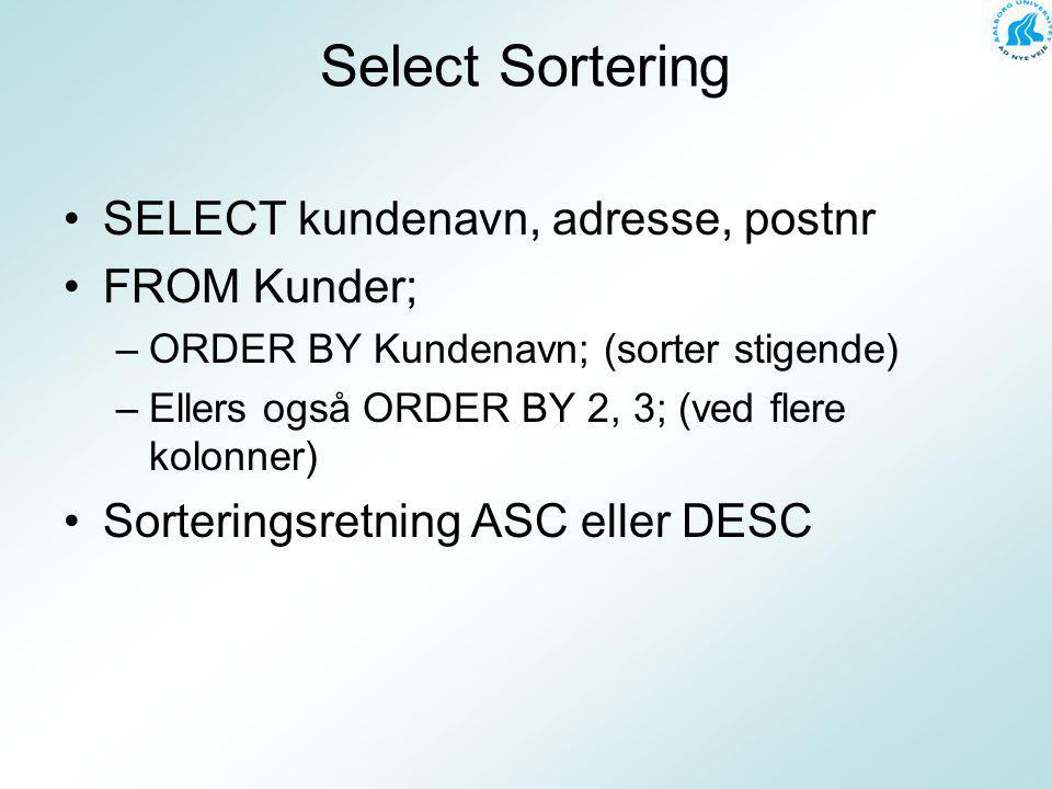 Select Sortering SELECT kundenavn, adresse, postnr FROM Kunder; –ORDER BY Kundenavn; (sorter stigende) –Ellers også ORDER BY 2, 3; (ved flere kolonner) Sorteringsretning ASC eller DESC
