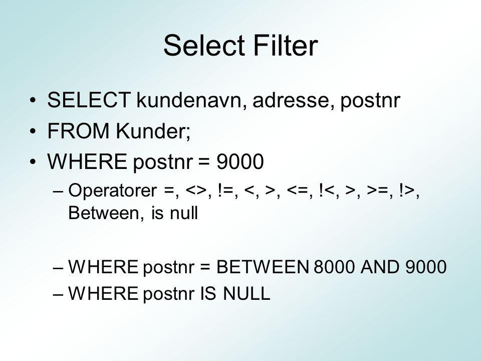 Select Filter SELECT kundenavn, adresse, postnr FROM Kunder; WHERE postnr = 9000 –Operatorer =, <>, !=,,, >=, !>, Between, is null –WHERE postnr = BETWEEN 8000 AND 9000 –WHERE postnr IS NULL