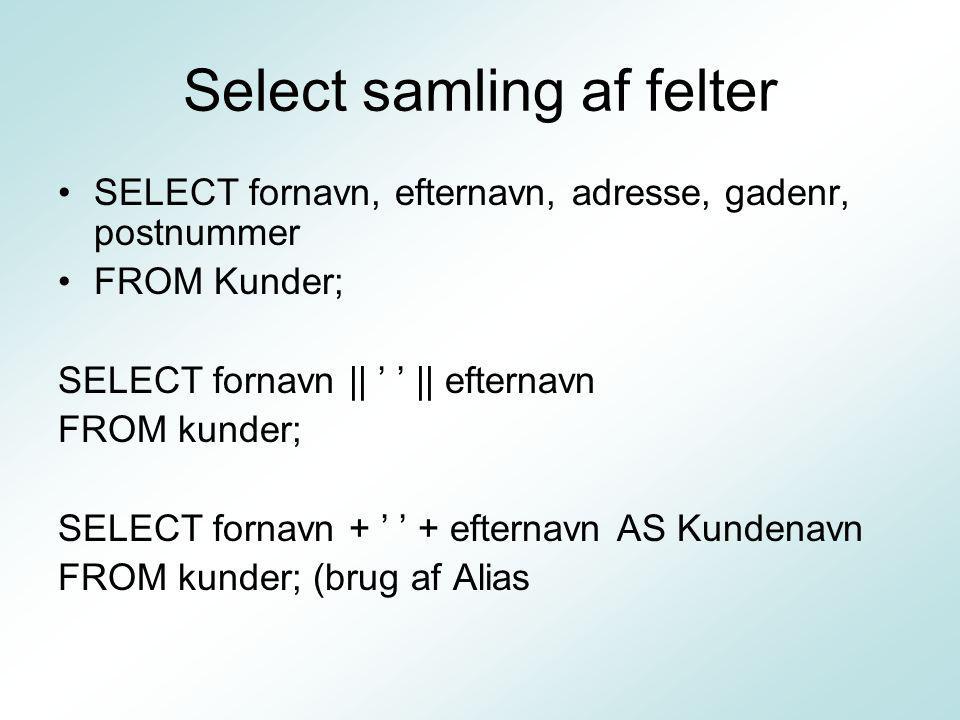 Select samling af felter SELECT fornavn, efternavn, adresse, gadenr, postnummer FROM Kunder; SELECT fornavn || ' ' || efternavn FROM kunder; SELECT fornavn + ' ' + efternavn AS Kundenavn FROM kunder; (brug af Alias