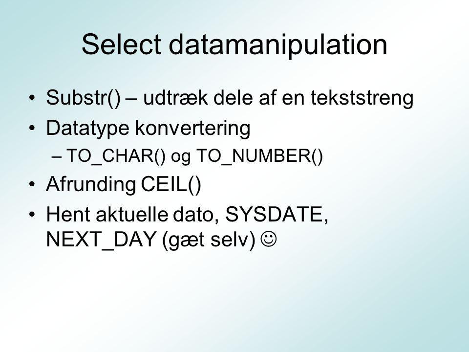 Select datamanipulation Substr() – udtræk dele af en tekststreng Datatype konvertering –TO_CHAR() og TO_NUMBER() Afrunding CEIL() Hent aktuelle dato, SYSDATE, NEXT_DAY (gæt selv)