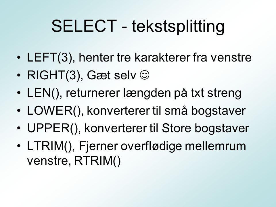 SELECT - tekstsplitting LEFT(3), henter tre karakterer fra venstre RIGHT(3), Gæt selv LEN(), returnerer længden på txt streng LOWER(), konverterer til små bogstaver UPPER(), konverterer til Store bogstaver LTRIM(), Fjerner overflødige mellemrum venstre, RTRIM()