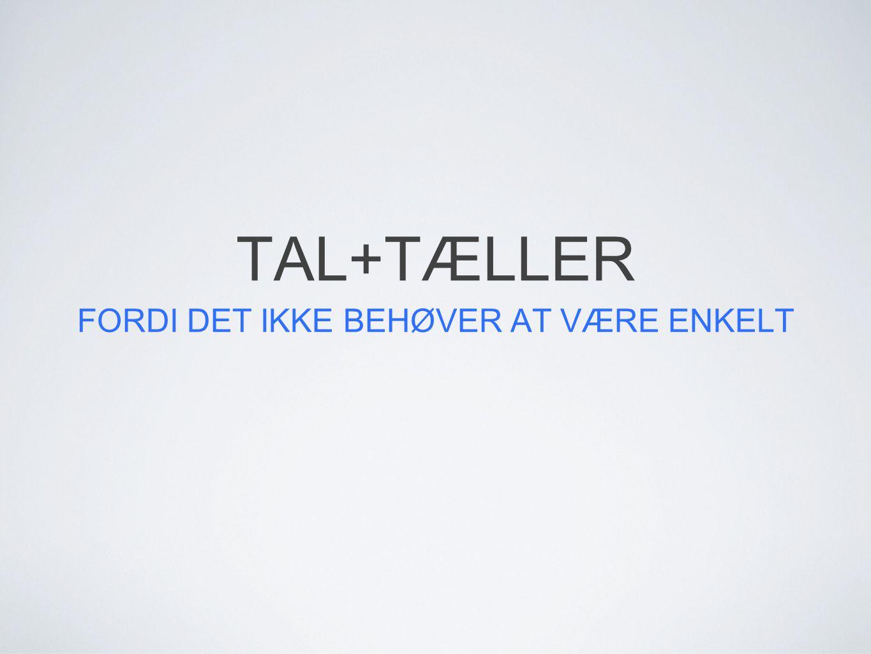TAL+TÆLLER FORDI DET IKKE BEHØVER AT VÆRE ENKELT