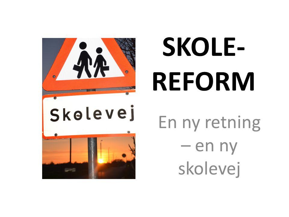 SKOLE- REFORM En ny retning – en ny skolevej