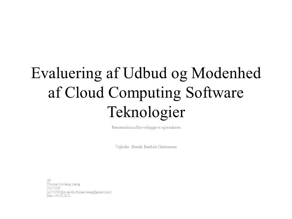 Evaluering af Udbud og Modenhed af Cloud Computing Software Teknologier Præsentation af hovedopgave og resultater Vejleder: Henrik Bærbak Christensen Af: Thomas Mollerup Lanng 20070583 {u070583@cs.au.dk, thomas.lanng@gmail.com} Dato: 04.02.2011