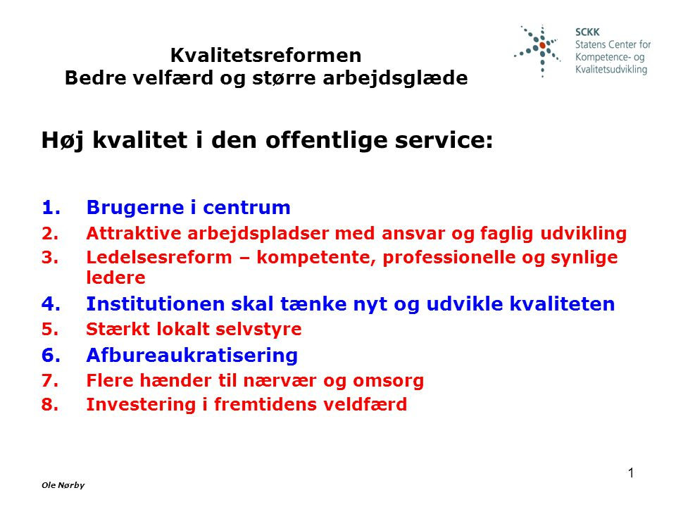 Ole Nørby 1 Kvalitetsreformen Bedre velfærd og større arbejdsglæde Høj kvalitet i den offentlige service: 1.Brugerne i centrum 2.Attraktive arbejdspladser med ansvar og faglig udvikling 3.Ledelsesreform – kompetente, professionelle og synlige ledere 4.Institutionen skal tænke nyt og udvikle kvaliteten 5.Stærkt lokalt selvstyre 6.Afbureaukratisering 7.Flere hænder til nærvær og omsorg 8.Investering i fremtidens veldfærd