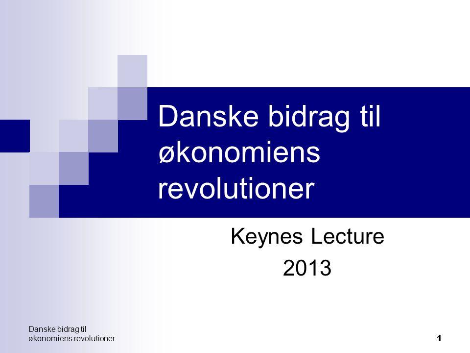 11 Danske bidrag til økonomiens revolutioner Keynes Lecture 2013 Danske bidrag til økonomiens revolutioner