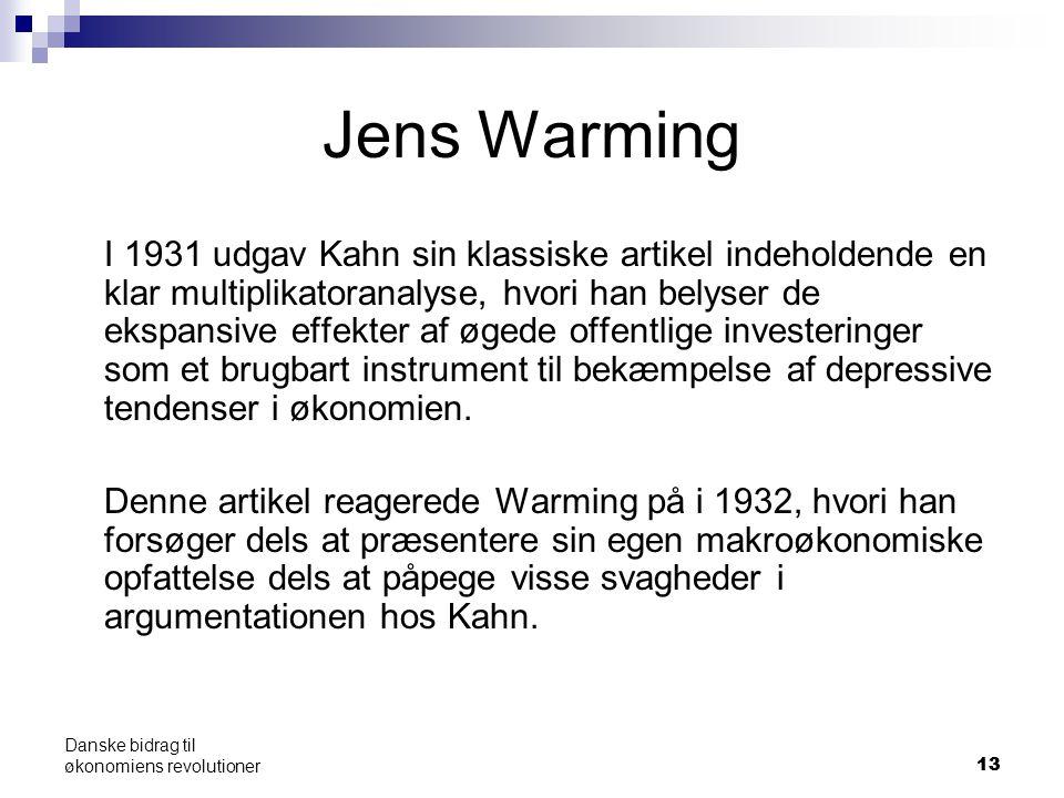 13 Danske bidrag til økonomiens revolutioner Jens Warming I 1931 udgav Kahn sin klassiske artikel indeholdende en klar multiplikatoranalyse, hvori han belyser de ekspansive effekter af øgede offentlige investeringer som et brugbart instrument til bekæmpelse af depressive tendenser i økonomien.
