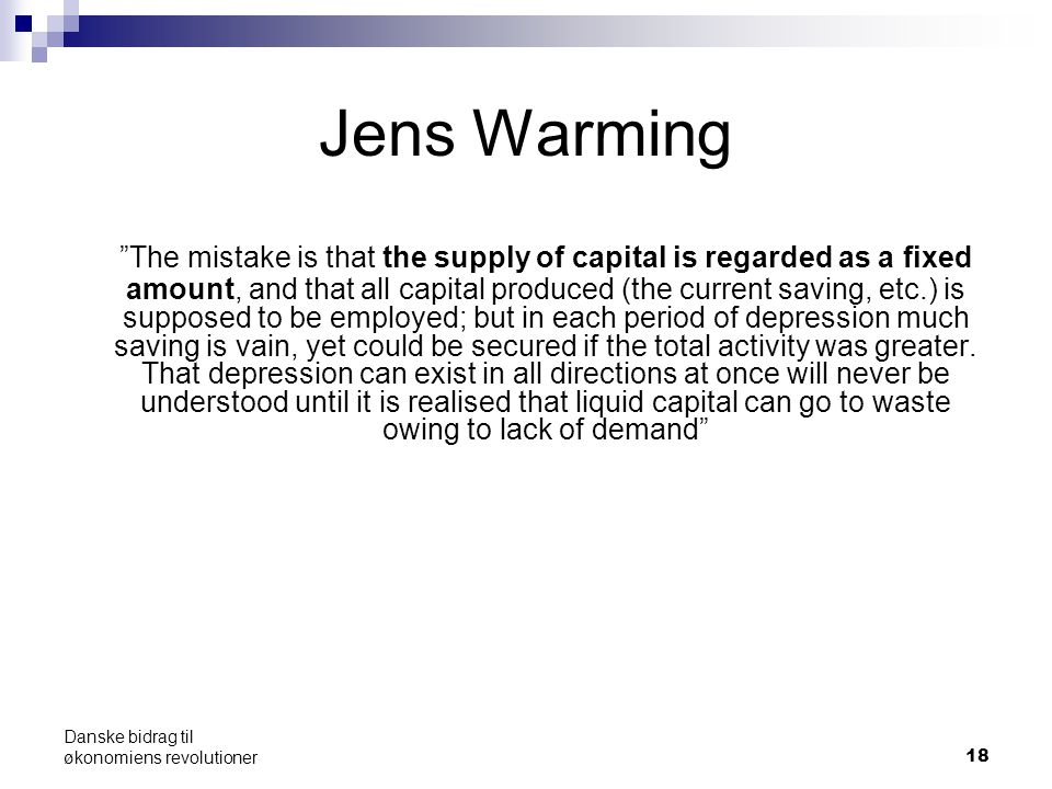 Jens Warming The mistake is that the supply of capital is regarded as a fixed amount, and that all capital produced (the current saving, etc.) is supposed to be employed; but in each period of depression much saving is vain, yet could be secured if the total activity was greater.