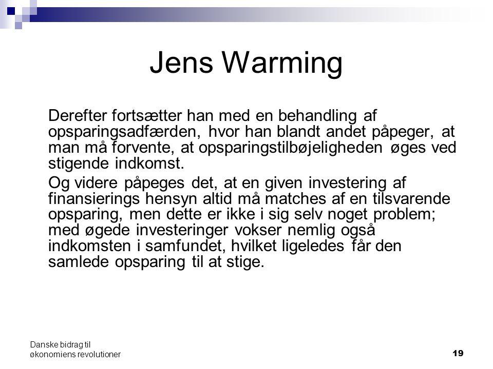19 Danske bidrag til økonomiens revolutioner Jens Warming Derefter fortsætter han med en behandling af opsparingsadfærden, hvor han blandt andet påpeger, at man må forvente, at opsparingstilbøjeligheden øges ved stigende indkomst.