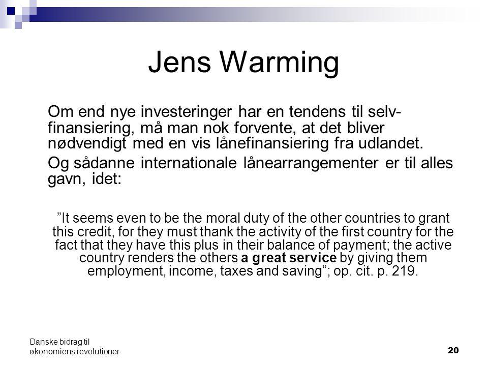20 Danske bidrag til økonomiens revolutioner Jens Warming Om end nye investeringer har en tendens til selv- finansiering, må man nok forvente, at det bliver nødvendigt med en vis lånefinansiering fra udlandet.