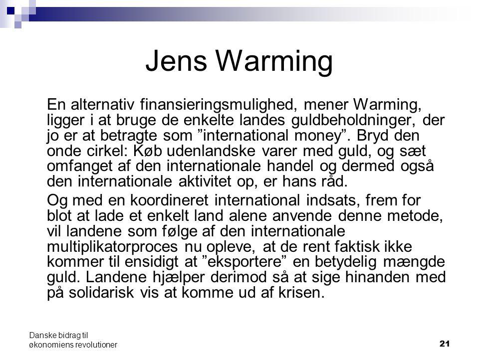 21 Danske bidrag til økonomiens revolutioner Jens Warming En alternativ finansieringsmulighed, mener Warming, ligger i at bruge de enkelte landes guldbeholdninger, der jo er at betragte som international money .