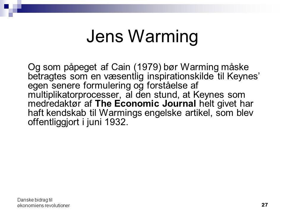 Jens Warming Og som påpeget af Cain (1979) bør Warming måske betragtes som en væsentlig inspirationskilde til Keynes' egen senere formulering og forståelse af multiplikatorprocesser, al den stund, at Keynes som medredaktør af The Economic Journal helt givet har haft kendskab til Warmings engelske artikel, som blev offentliggjort i juni 1932.