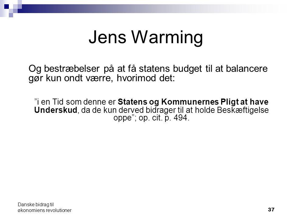 Jens Warming Og bestræbelser på at få statens budget til at balancere gør kun ondt værre, hvorimod det: i en Tid som denne er Statens og Kommunernes Pligt at have Underskud, da de kun derved bidrager til at holde Beskæftigelse oppe ; op.