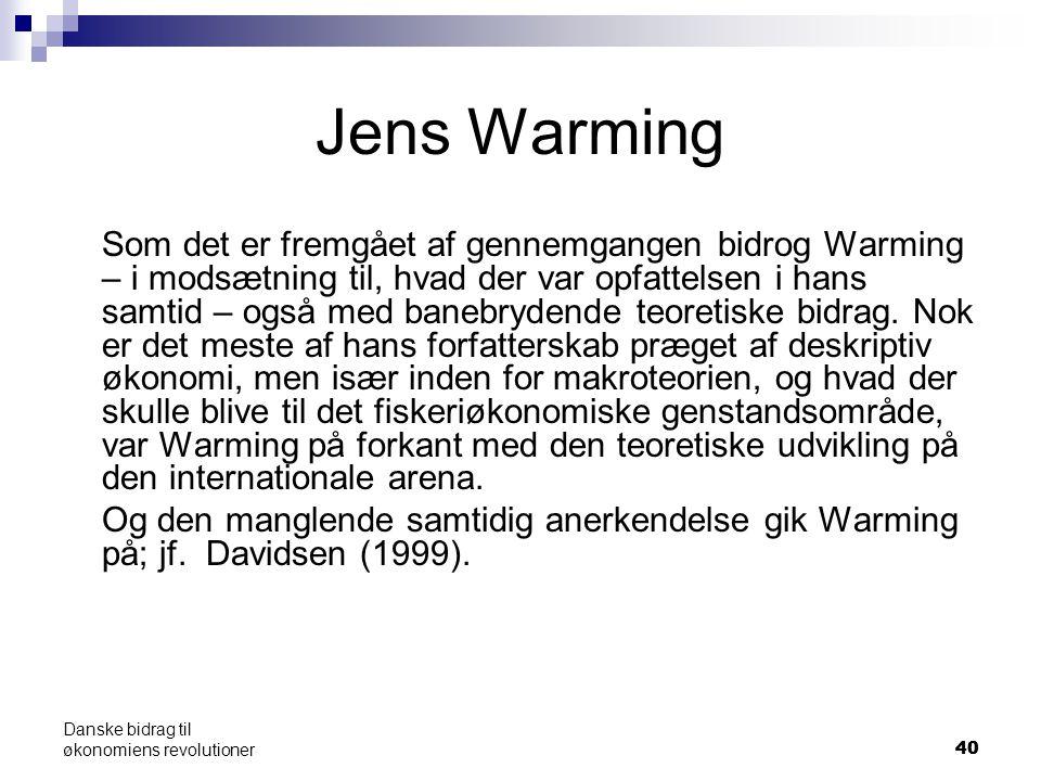 40 Danske bidrag til økonomiens revolutioner Jens Warming Som det er fremgået af gennemgangen bidrog Warming – i modsætning til, hvad der var opfattelsen i hans samtid – også med banebrydende teoretiske bidrag.