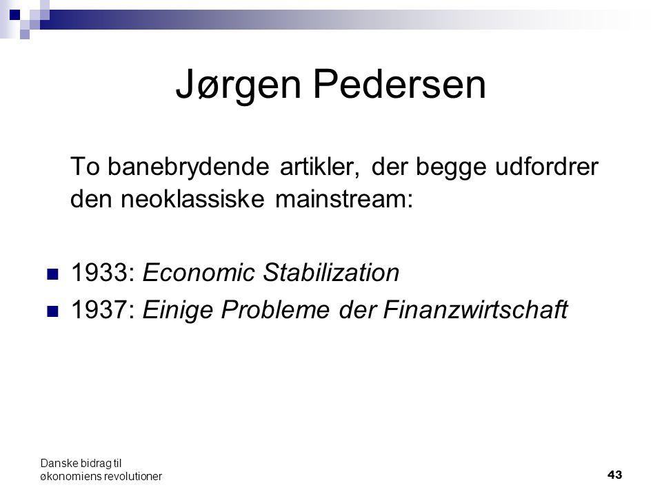 43 Jørgen Pedersen To banebrydende artikler, der begge udfordrer den neoklassiske mainstream: 1933: Economic Stabilization 1937: Einige Probleme der Finanzwirtschaft Danske bidrag til økonomiens revolutioner