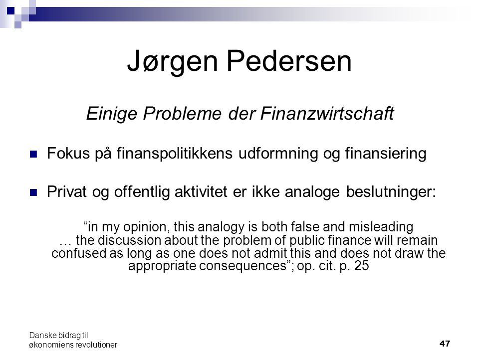 47 Jørgen Pedersen Einige Probleme der Finanzwirtschaft Fokus på finanspolitikkens udformning og finansiering Privat og offentlig aktivitet er ikke analoge beslutninger: in my opinion, this analogy is both false and misleading … the discussion about the problem of public finance will remain confused as long as one does not admit this and does not draw the appropriate consequences ; op.