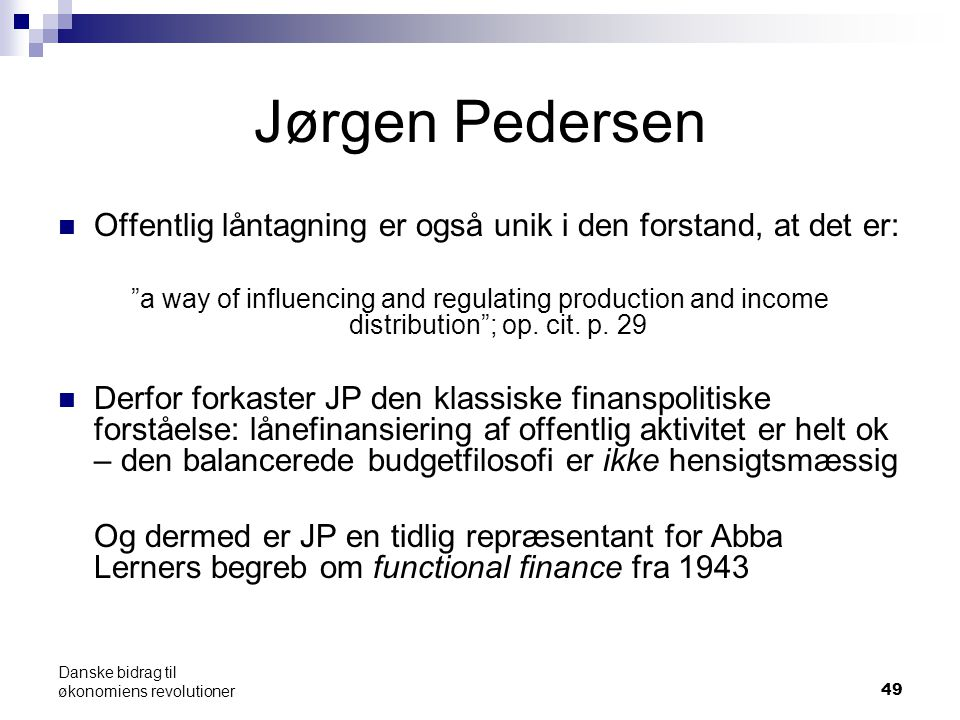 49 Jørgen Pedersen Offentlig låntagning er også unik i den forstand, at det er: a way of influencing and regulating production and income distribution ; op.