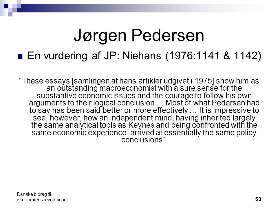 53 Jørgen Pedersen En vurdering af JP: Niehans (1976:1141 & 1142) These essays [samlingen af hans artikler udgivet i 1975] show him as an outstanding macroeconomist with a sure sense for the substantive economic issues and the courage to follow his own arguments to their logical conclusion … Most of what Pedersen had to say has been said better or more effectively … It is impressive to see, however, how an independent mind, having inherited largely the same analytical tools as Keynes and being confronted with the same economic experience, arrived at essentially the same policy conclusions .